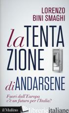 TENTAZIONE DI ANDARSENE. FUORI DALL'EUROPA C'E' UN FUTURO PER L'ITALIA? (LA) - BINI SMAGHI LORENZO