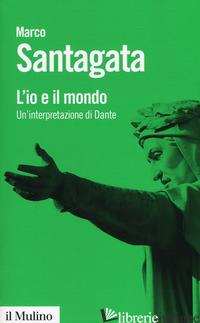 IO E IL MONDO. UN'INTERPRETAZIONE DI DANTE (L') - SANTAGATA MARCO