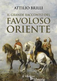 GRANDE RACCONTO DEL FAVOLOSO ORIENTE (IL) - BRILLI ATTILIO