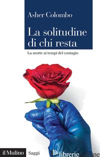SOLITUDINE DI CHI RESTA. LA MORTE AI TEMPI DEL CONTAGIO (LA) - COLOMBO ASHER