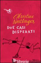DUE CASI DISPERATI - NOSTLINGER CHRISTINE