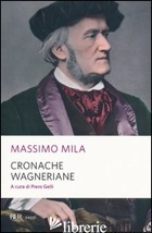 CRONACHE WAGNERIANE - MILA MASSIMO; GELLI P. (CUR.)