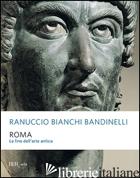 ROMA. LA FINE DELL'ARTE ANTICA - BIANCHI BANDINELLI RANUCCIO