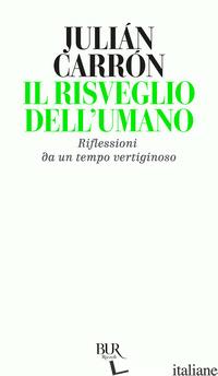RISVEGLIO DELL'UMANO. RIFLESSIONI DA UN TEMPO VERTIGINOSO (IL) - CARRON JULIAN; SAVORANA A. (CUR.)