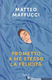 PROMETTO A ME STESSO LA FELICITA' - MAFFUCCI MATTEO