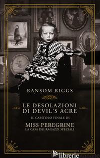 DESOLAZIONI DI DEVIL'S ACRE. IL CAPITOLO FINALE DI MISS PEREGRINE. LA CASA DEI R - RIGGS RANSOM