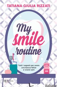 MY SMILE ROUTINE. TUTTI I SEGRETI PER AVERE UNA BOCCA FELICE E VIVERE SANI - RIZZATI TATIANA GIULIA