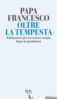 OLTRE LA TEMPESTA. RIFLESSIONI PER UN NUOVO TEMPO DOPO LA PANDEMIA - FRANCESCO (JORGE MARIO BERGOGLIO)
