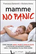 MAMME, NO PANIC. COME VINCERE ANSIE, PAURE E SENSI DI COLPA E COSTRUIRE UN RAPPO - SANTARELLI FRANCESCA; ARENA GIULIANA