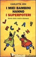 MIEI BAMBINI HANNO I SUPERPOTERI. STORIA DELLA NOSTRA DISLESSIA (I) - JESI CARLOTTA