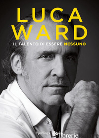TALENTO DI ESSERE NESSUNO (IL) - WARD LUCA; SABATINI M. (CUR.)