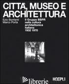 CITTA', MUSEO E ARCHITETTURA - BONFANTI EZIO; PORTA MARCO