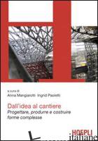 DALL'IDEA AL CANTIERE. PROGETTARE, PRODURRE E COSTRUIRE PROGETTI COMPLESSI - MANGIAROTTI A. (CUR.); PAOLETTI I. (CUR.)