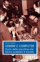 UOMINI E COMPUTER. STORIA DELLE MACCHINE CHE HANNO CAMBIATO IL MONDO - CASALEGNO DANIELE