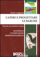 CAPIRE E PROGETTARE LE BARCHE. MATERIALI COSTRUZIONE DIMENSIONAMENTI. MANUALE PE - LODIGIANI PAOLO