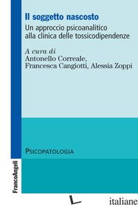 SOGGETTO NASCOSTO. UN APPROCCIO PSICOANALITICO ALLA CLINICA DELLE TOSSICODIPENDE - CORREALE A. (CUR.); CANGIOTTI F. (CUR.); ZOPPI A. (CUR.)