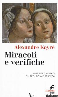 MIRACOLI E VERIFICHE. DUE TESTI INEDITI SU TEOLOGIA E SCIENZA - KOYRE' ALEXANDRE; REDONDI P. (CUR.)