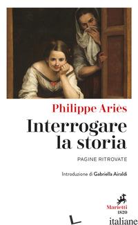 INTERROGARE LA STORIA. PAGINE RITROVATE - ARIES PHILIPPE