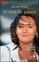 IO NON HO PAURA. LA STORIA DI FRANCESCA PEDRAZZINI - PERILLO DAVIDE