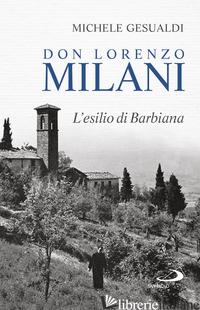DON LORENZO MILANI. L'ESILIO DI BARBIANA - GESUALDI MICHELE