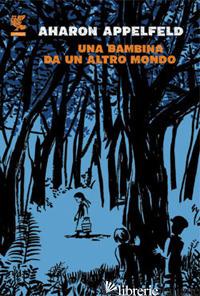 BAMBINA DA UN ALTRO MONDO (UNA) - APPELFELD AHARON