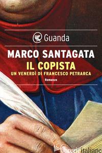 COPISTA. UN VENERDI' DI FRANCESCO PETRARCA (IL) - SANTAGATA MARCO