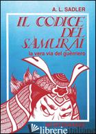 CODICE DEL SAMURAI. LA VERA VIA DEL GUERRIERO (IL) - SADLER A. L.