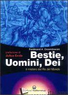 BESTIE, UOMINI, DEI. IL MISTERO DEL RE DEL MONDO - OSSENDOWSKI FERDINAND A.; DE TURRIS G. (CUR.)