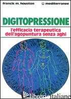 DIGITOPRESSIONE. L'EFFICACIA TERAPEUTICA DELL'AGOPUNTURA SENZA AGHI - HOUSTON FRANCIS M.