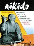 AIKIDO. DOTTRINA SEGRETA E VERITA' UNIVERSALI RIVELATE DA MORIHEI UESHIBA - STEVENS JOHN