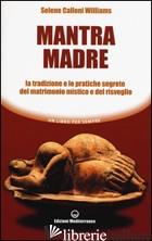 MANTRA MADRE. LE TRADIZIONI E LE PRATICHE SEGRETE DEL MATRIMONIO MISTICO E DEL R - CALLONI WILLIAMS SELENE