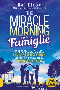 MIRACLE MORNING PER LE FAMIGLIE. TRASFORMA LA TUA VITA E QUELLA DEI TUOI BAMBINI - ELROD HAL; MCCARTHY MIKE; MCCARTHY LINDSAY