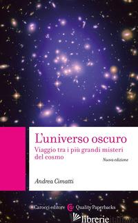 UNIVERSO OSCURO. VIAGGIO TRA I PIU' GRANDI MISTERI DEL COSMO. NUOVA EDIZ. (L') - CIMATTI ANDREA