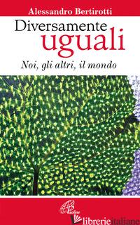 DIVERSAMENTE UGUALI. NOI, GLI ALTRI, IL MONDO - BERTIROTTI ALESSANDRO