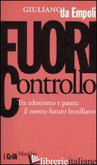 FUORI CONTROLLO. TRA EDONISMO E PAURA: IL NOSTRO FUTURO BRASILIANO - DA EMPOLI GIULIANO