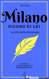 MILANO. DICONO DI LEI. LA CITTA' NELLA LETTERATURA - SACCHI M. (CUR.); MURACA S. (CUR.)