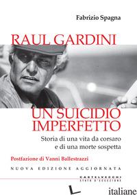 RAUL GARDINI. UN SUICIDIO IMPERFETTO. STORIA DI UNA VITA DA CORSARO E DI UNA MOR - SPAGNA FABRIZIO