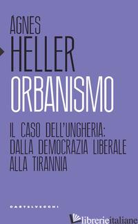 ORBANISMO. IL CASO DELL'UNGHERIA: DALLA DEMOCRAZIA LIBERALE ALLA TIRANNIA - HELLER AGNES