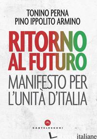 RITORNO AL FUTURO. MANIFESTO PER L'UNITA' D'ITALIA - PERNA TONINO; ARMINO PINO IPPOLITO
