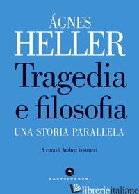 TRAGEDIA E FILOSOFIA. UNA STORIA PARALLELA - HELLER AGNES; VESTRUCCI A. (CUR.)
