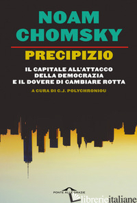 PRECIPIZIO. IL CAPITALE ALL'ATTACCO DELLA DEMOCRAZIA E IL DOVERE DI CAMBIARE ROT - CHOMSKY NOAM; POLYCHRONIOU C. J.