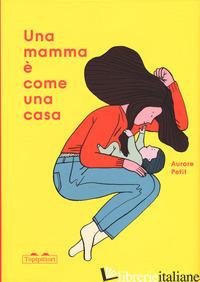 MAMMA E' COME UNA CASA. EDIZ. A COLORI (UNA) - PETIT AURORE