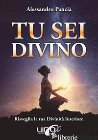 TU SEI DIVINO. RISVEGLIA LA TUA DIVINITA' INTERIORE - PANCIA ALESSANDRO