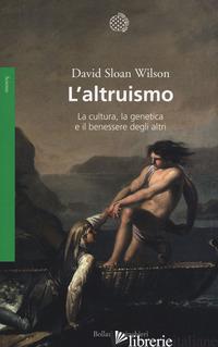 ALTRUISMO. LA CULTURA, LA GENETICA E IL BENESSERE DEGLI ALTRI (L') - WILSON DAVID S.