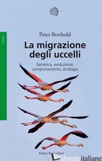 MIGRAZIONE DEGLI UCCELLI. GENETICA, EVOLUZIONE, COMPORTAMENTO, ECOLOGIA (LA) - BERTHOLD PETER