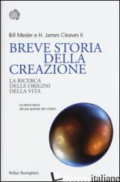 BREVE STORIA DELLA CREAZIONE. LA RICERCA DELLE ORIGINI DELLA VITA - MESLER BILL; CLEAVES H. JAMES
