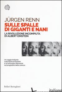 SULLE SPALLE DI GIGANTI E NANI. LA RIVOLUZIONE INCOMPIUTA DI ALBERT EINSTEIN - RENN JURGEN