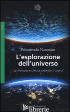 ESPLORAZIONE DELL'UNIVERSO. LA RIVOLUZIONE CHE STA SVELANDO IL COSMO (L') - NATARAJAN PRIYAMVADA