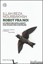 ROBOT FRA NOI. LE CREATURE INTELLIGENTI CHE STIAMO PER COSTRUIRE - NOURBAKHSH ILLAH REZA