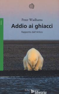 ADDIO AI GHIACCI. RAPPORTO DALL'ARTICO - WADHAMS PETER